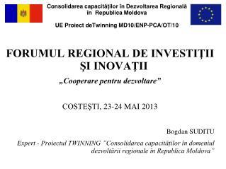 """FORUMUL REGIONAL DE INVESTIŢII ŞI INOVAŢII """"Cooperare pentru dezvoltare"""" COSTEŞTI, 23-24 MAI 2013"""