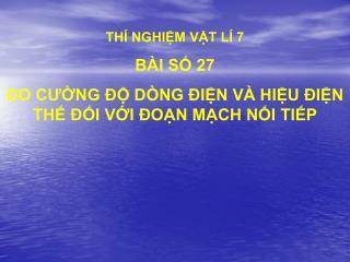 THÍ NGHIỆM VẬT LÍ 7 BÀI SỐ 27 ĐO CƯỜNG ĐỘ DÒNG ĐIỆN VÀ HIỆU ĐIỆN THẾ ĐỐI VỚI ĐOẠN MẠCH NỐI TIẾP
