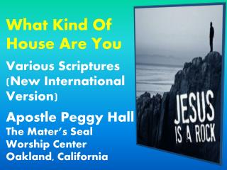 What Kind Of House Are You Various Scriptures (New International Version) Apostle Peggy Hall