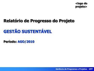 Relatório de Progresso do Projeto GESTÃO SUSTENTÁVEL Período:  AGO/2010