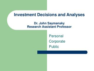 Investment Decisions and Analyses Dr. John Saymansky Research Assistant Professor