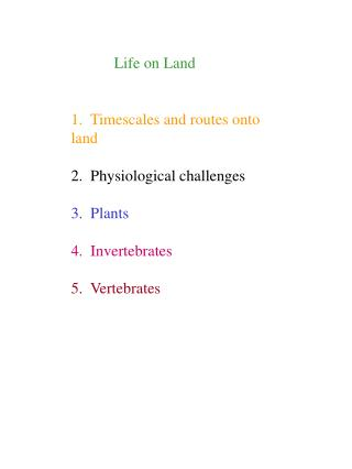 Life on Land   1.  Timescales and routes onto land  2.  Physiological challenges  3.  Plants  4.  Invertebrates  5.  Ver