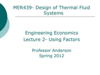 MER439- Design of Thermal Fluid Systems Engineering Economics  Lecture 2- Using Factors