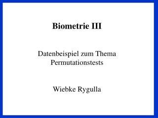 Biometrie III Datenbeispiel zum Thema Permutationstests Wiebke Rygulla