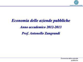 Economia delle aziende pubbliche Anno  accademico  2012-2013 Prof. Antonello  Zangrandi