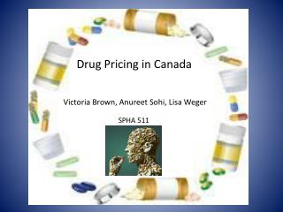 Drug Pricing in Canada Victoria Brown, Anureet Sohi, Lisa Weger SPHA 511