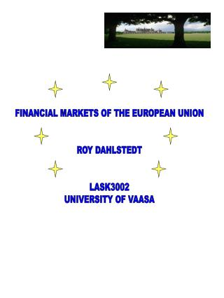 FINANCIAL MARKETS OF THE EUROPEAN UNION ROY DAHLSTEDT LASK3002 UNIVERSITY OF VAASA