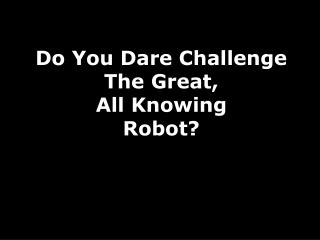 Do You Dare Challenge The Great,  All Knowing Robot?