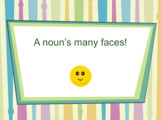A noun's many faces!