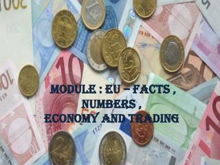 MODULE : EU – FACTS , NUMBERS ,                                 ECONOMY AND TRADING