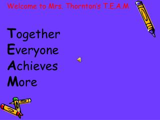 Welcome to Mrs. Thornton's T.E.A.M T ogether E veryone  A chieves M ore