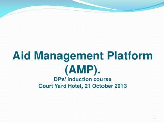 Aid Management Platform (AMP). DPs' Induction course Court Yard Hotel, 21 October 2013