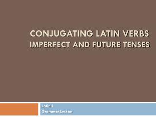 Conjugating Latin Verbs Imperfect and Future Tenses
