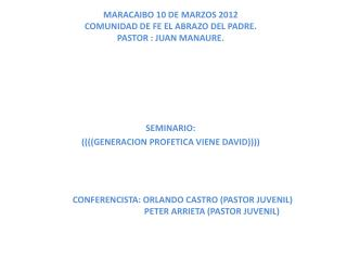 MARACAIBO 10 DE MARZOS 2012 COMUNIDAD DE FE EL ABRAZO DEL PADRE. PASTOR : JUAN MANAURE.