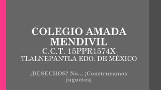 COLEGIO AMADA MENDIVIL  C.C.T. 15PPR1574X  TLALNEPANTLA EDO. DE MÉXICO