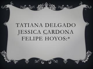 TATIANA DELGADO JESSICA  CARDONA Felipe hoyos:*
