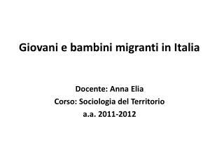Giovani e bambini migranti in Italia  Docente: Anna Elia Corso: Sociologia del Territorio