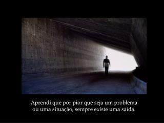 Aprendi que por pior que seja um problema ou uma situação, sempre existe uma saída.