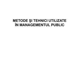 METODE ŞI TEHNICI UTILIZATE ÎN MANAGEMENTUL PUBLIC