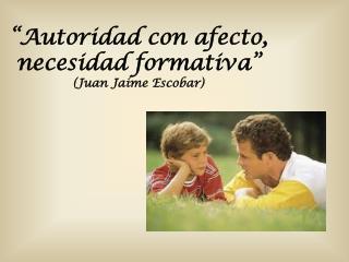 """""""Autoridad con afecto, necesidad formativa""""  (Juan Jaime Escobar)"""