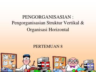 PENGORGANISASIAN : Pengorganisasian Struktur Vertikal & Organisasi Horizontal