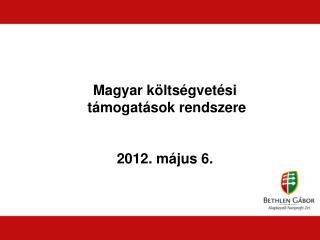 Magyar költségvetési  támogatások rendszere 2012. május 6.
