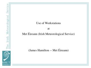 Use of Workstations  at Met Éireann (Irish Meteorological Service) (James Hamilton -- Met Éireann)