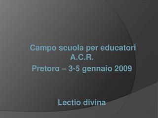 Campo scuola per educatori A.C.R. Pretoro – 3-5 gennaio 2009 Lectio divina