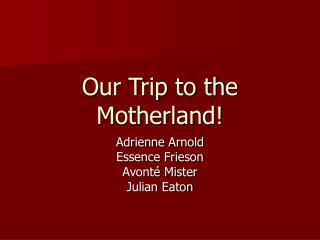 Our Trip to the Motherland!