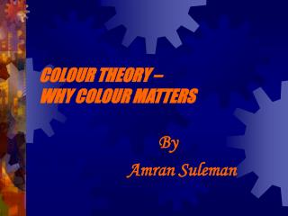 COLOUR THEORY �  WHY COLOUR MATTERS