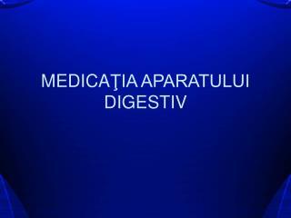 MEDICA ŢIA APARATULUI DIGESTIV