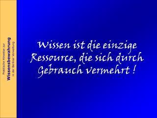 Wissen ist die einzige Ressource, die sich durch Gebrauch vermehrt !