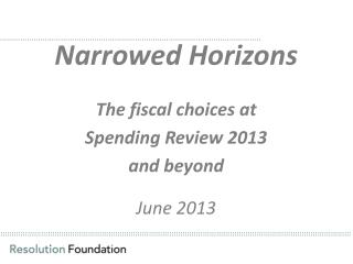 Narrowed Horizons The fiscal choices at  Spending Review 2013  and beyond June 2013