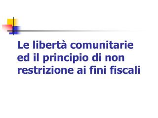 Le libertà comunitarie ed il principio di non restrizione ai fini fiscali