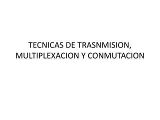 TECNICAS DE TRASNMISION, MULTIPLEXACION Y CONMUTACION