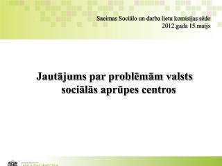 Saeimas Sociālo un darba lietu komisijas sēde 2012.gada 15.maijs