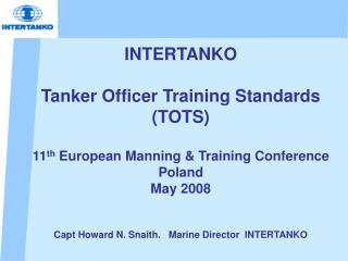 INTERTANKO   Tanker Officer Training Standards TOTS  11th European Manning  Training Conference Poland  May 2008   Capt