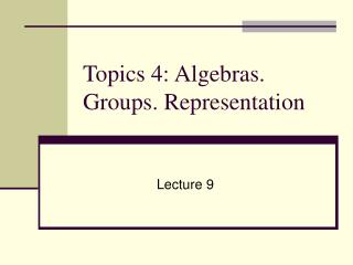 Topics 4: Algebras. Groups. Representation
