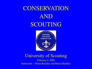 CONSERVATION  AND  SCOUTING    University of Scouting February 4, 2006 Instructors   Glenn Buckley and Bruce Handley