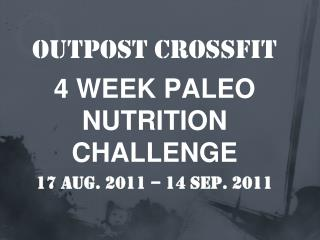 Outpost  CrossFit 4 WEEK PALEO NUTRITION CHALLENGE  17 Aug. 2011 – 14 sep. 2011