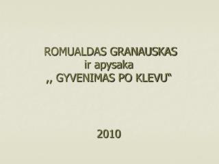 """ROMUALDAS GRANAUSKAS ir apysaka ,, GYVENIMAS PO KLEVU"""" 2010"""