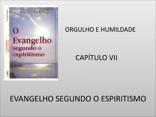 ORGULHO E HUMILDADE                      CAPÍTULO VII EVANGELHO SEGUNDO O ESPIRITISMO