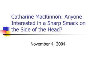 Catharine MacKinnon: Anyone Interested in a Sharp Smack on the Side of the Head?