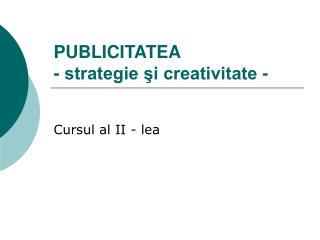 PUBLICITATEA - strategie şi creativitate -