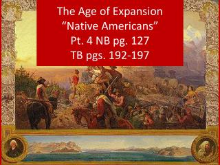 "The Age of Expansion ""Native Americans"" Pt. 4 NB pg. 127 TB pgs. 192-197"