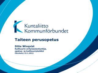 Taiteen perusopetus Ditte Winqvist Kulttuurin erityisasiantuntija,  opetus- ja kulttuuriyksikkö