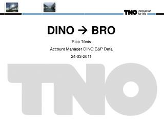 DINO    BRO Rico Tönis Account Manager DINO E&P Data 24-03-2011