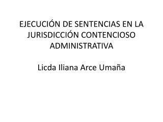 EJECUCIÓN DE SENTENCIAS EN LA JURISDICCIÓN CONTENCIOSO ADMINISTRATIVA Licda Iliana Arce Umaña