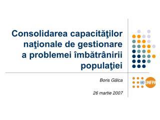 Consolidarea capacităţilor naţionale de gestionare  a problemei îmbătrânirii populaţiei