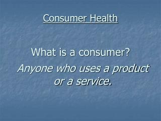 Consumer Health What is a consumer?